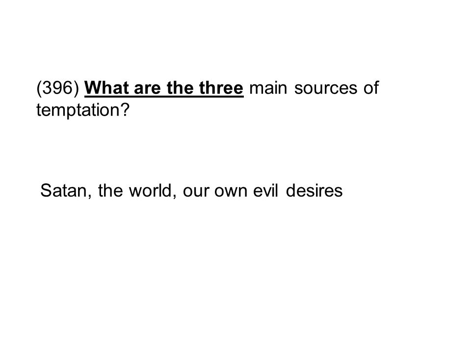 (396) What are the three main sources of temptation? Satan, the world, our own evil desires