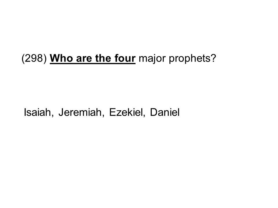 (298) Who are the four major prophets? Isaiah, Jeremiah, Ezekiel, Daniel