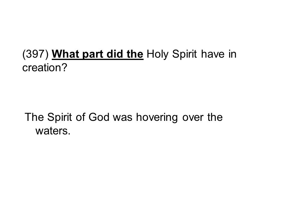 (397) What part did the Holy Spirit have in creation? The Spirit of God was hovering over the waters.