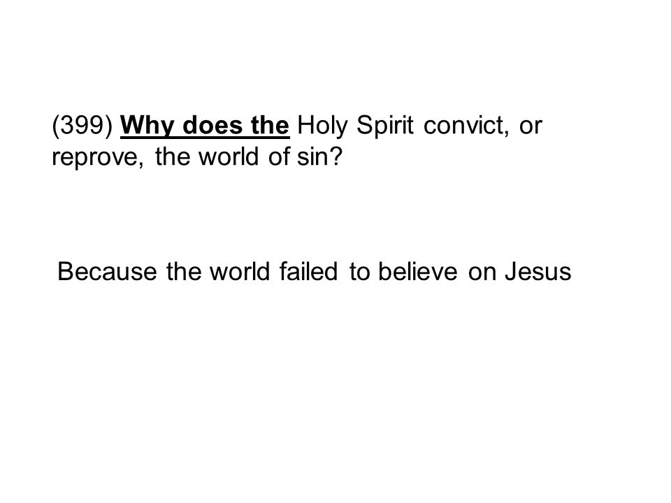(399) Why does the Holy Spirit convict, or reprove, the world of sin? Because the world failed to believe on Jesus