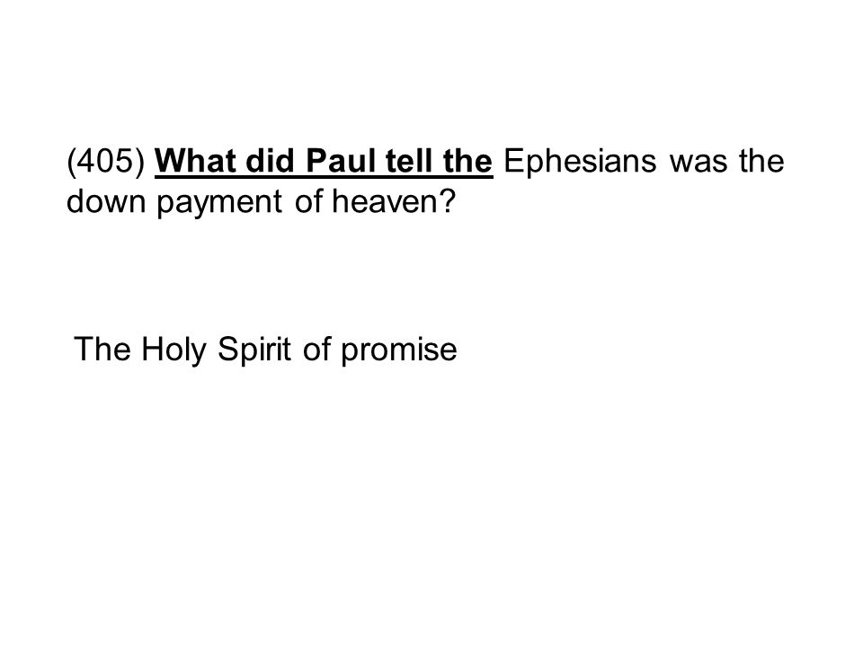 (405) What did Paul tell the Ephesians was the down payment of heaven? The Holy Spirit of promise