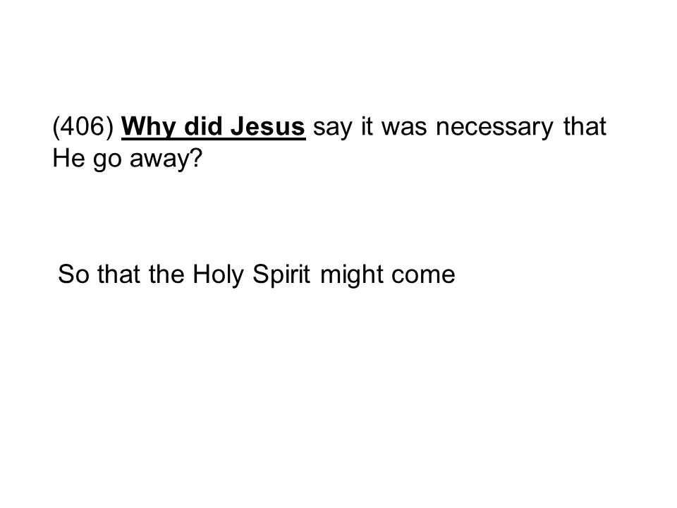 (406) Why did Jesus say it was necessary that He go away? So that the Holy Spirit might come