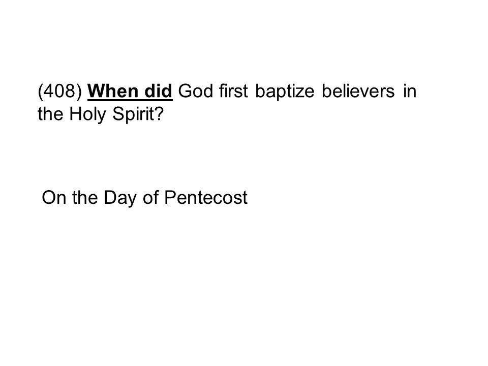 (408) When did God first baptize believers in the Holy Spirit? On the Day of Pentecost