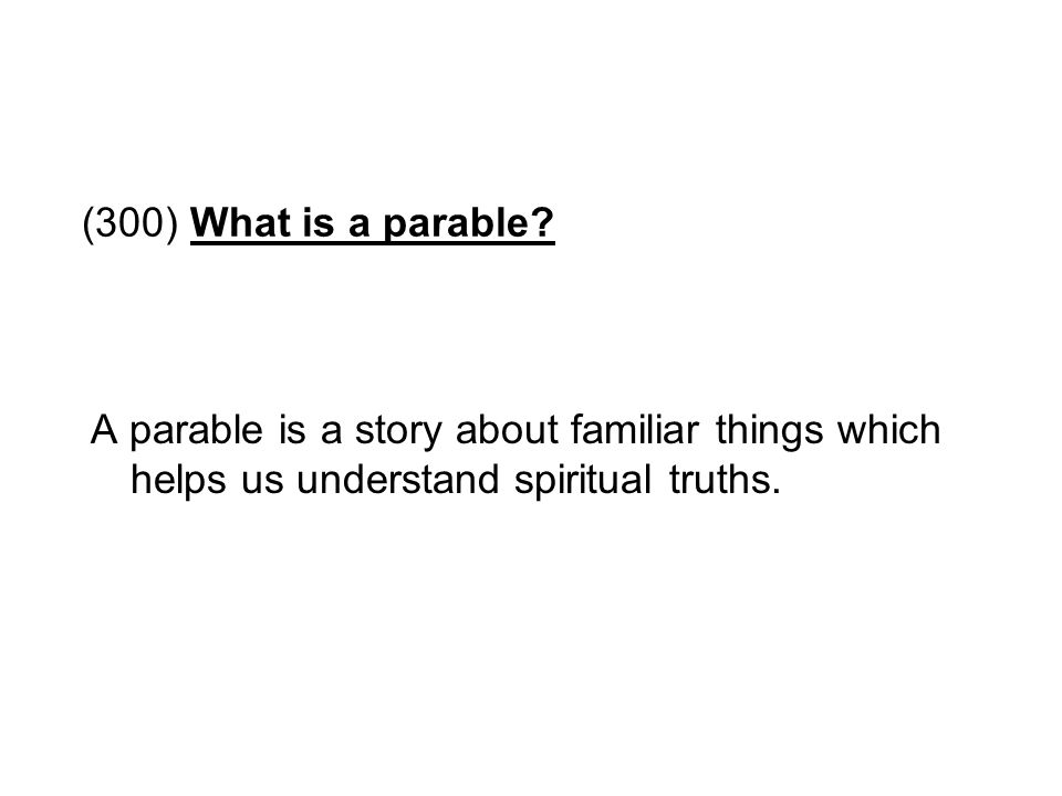 (300) What is a parable? A parable is a story about familiar things which helps us understand spiritual truths.