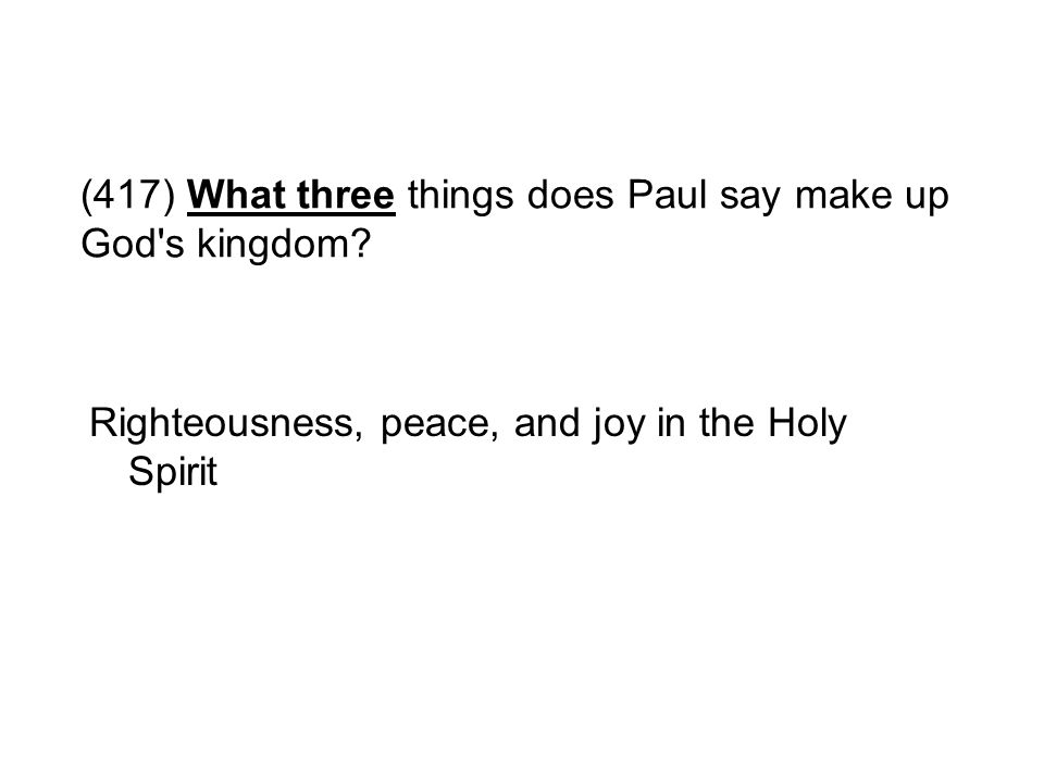 (417) What three things does Paul say make up God's kingdom? Righteousness, peace, and joy in the Holy Spirit