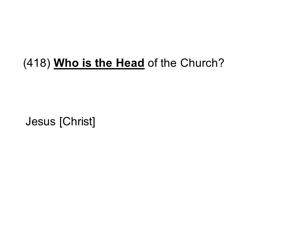 (418) Who is the Head of the Church? Jesus [Christ]