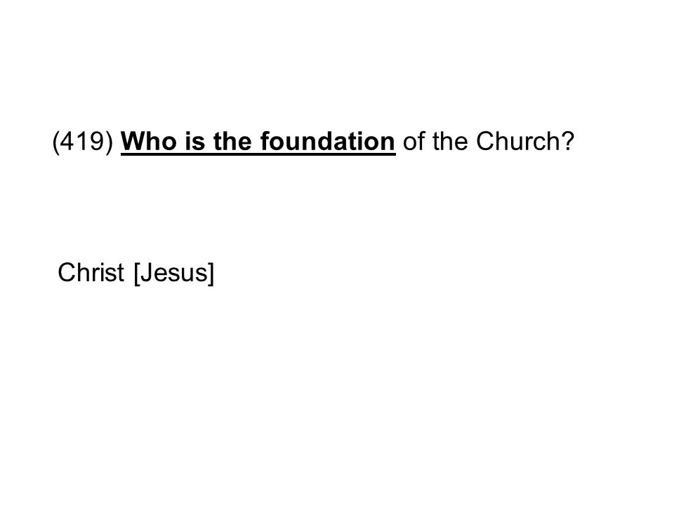 (419) Who is the foundation of the Church? Christ [Jesus]