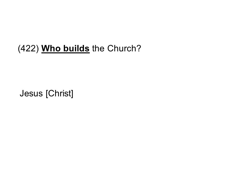 (422) Who builds the Church? Jesus [Christ]