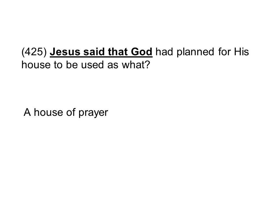 (425) Jesus said that God had planned for His house to be used as what? A house of prayer