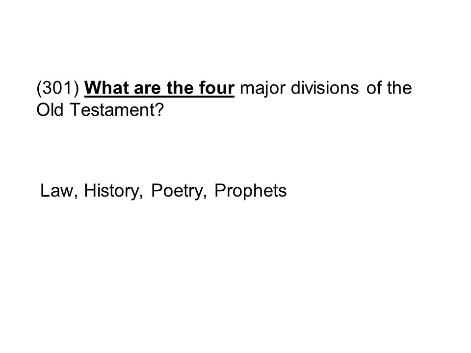 (301) What are the four major divisions of the Old Testament? Law, History, Poetry, Prophets