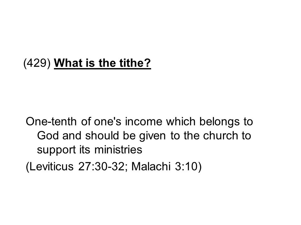 (429) What is the tithe? One-tenth of one's income which belongs to God and should be given to the church to support its ministries (Leviticus 27:30-3