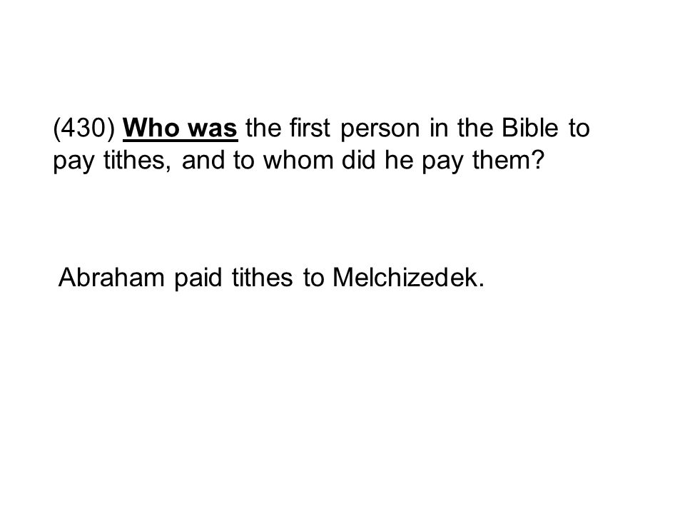 (430) Who was the first person in the Bible to pay tithes, and to whom did he pay them? Abraham paid tithes to Melchizedek.