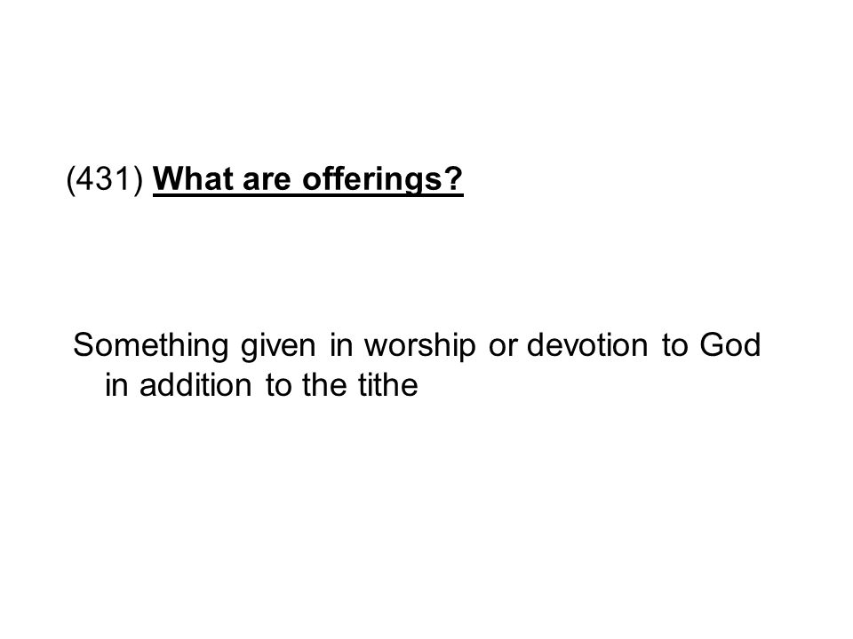 (431) What are offerings? Something given in worship or devotion to God in addition to the tithe