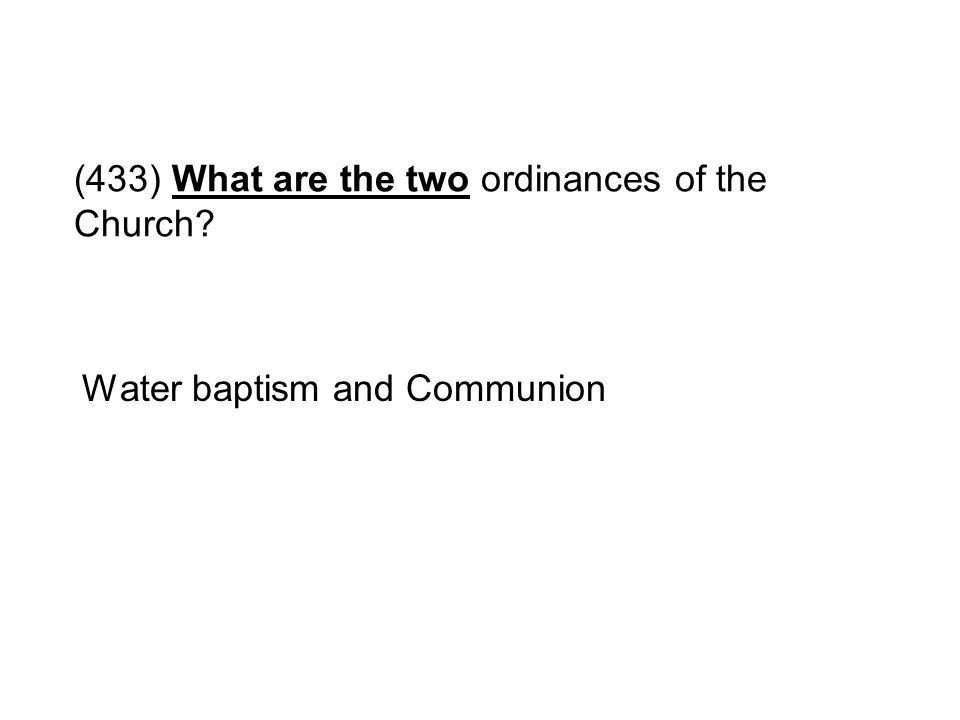 (433) What are the two ordinances of the Church? Water baptism and Communion