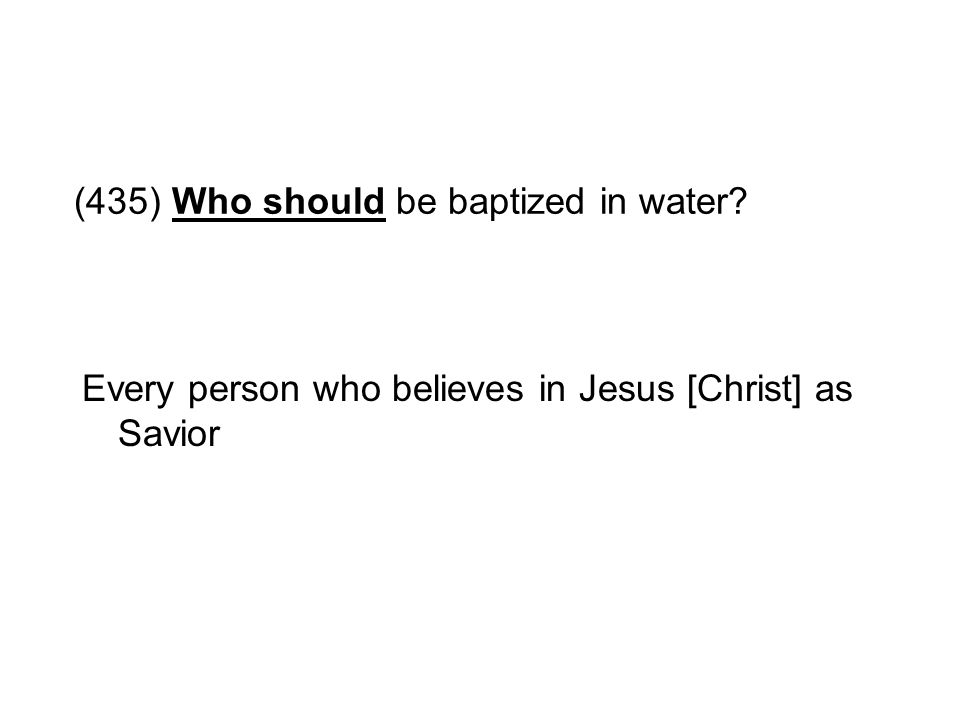 (435) Who should be baptized in water? Every person who believes in Jesus [Christ] as Savior