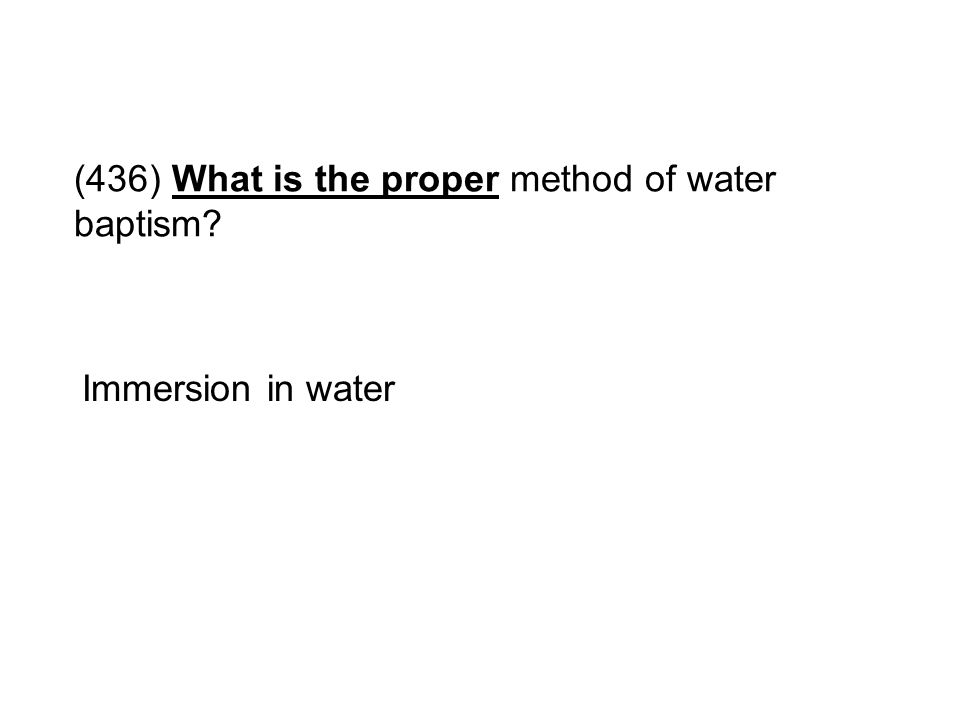 (436) What is the proper method of water baptism? Immersion in water