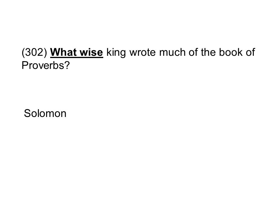 (302) What wise king wrote much of the book of Proverbs? Solomon