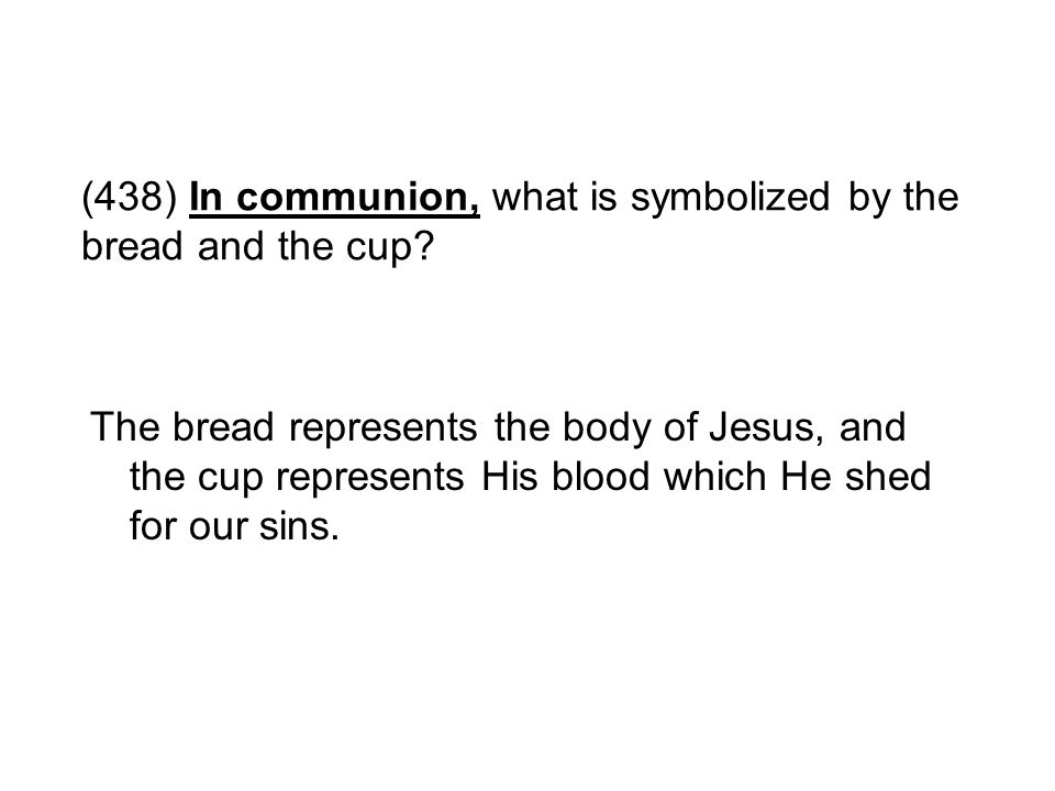 (438) In communion, what is symbolized by the bread and the cup? The bread represents the body of Jesus, and the cup represents His blood which He she