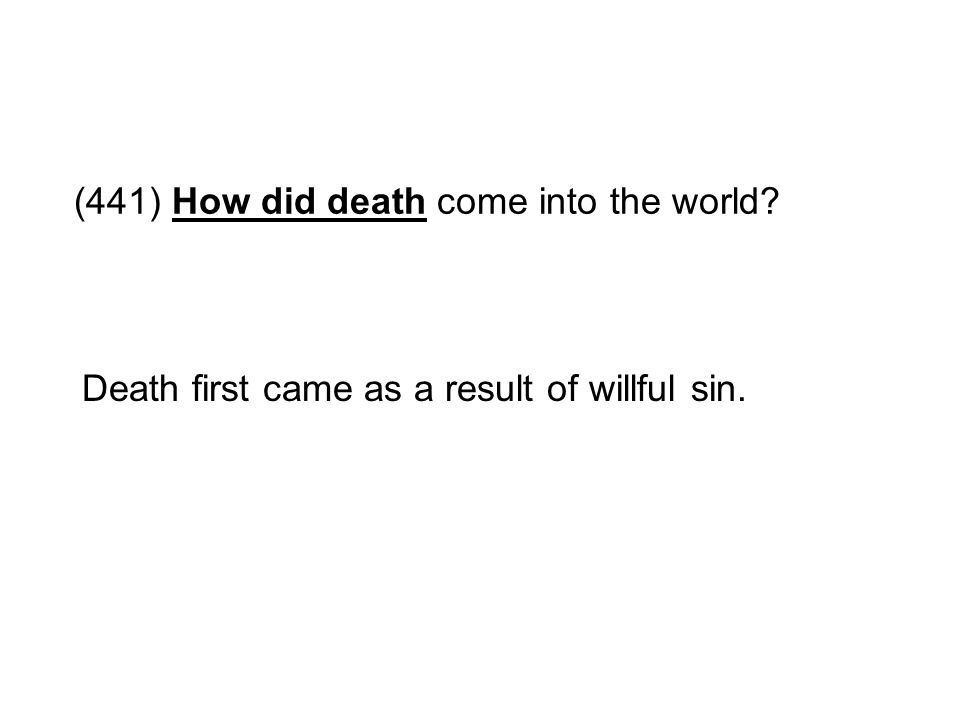 (441) How did death come into the world? Death first came as a result of willful sin.