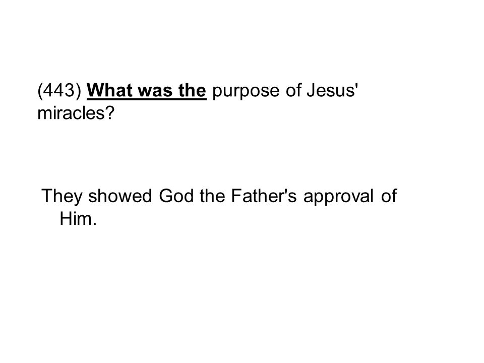 (443) What was the purpose of Jesus' miracles? They showed God the Father's approval of Him.