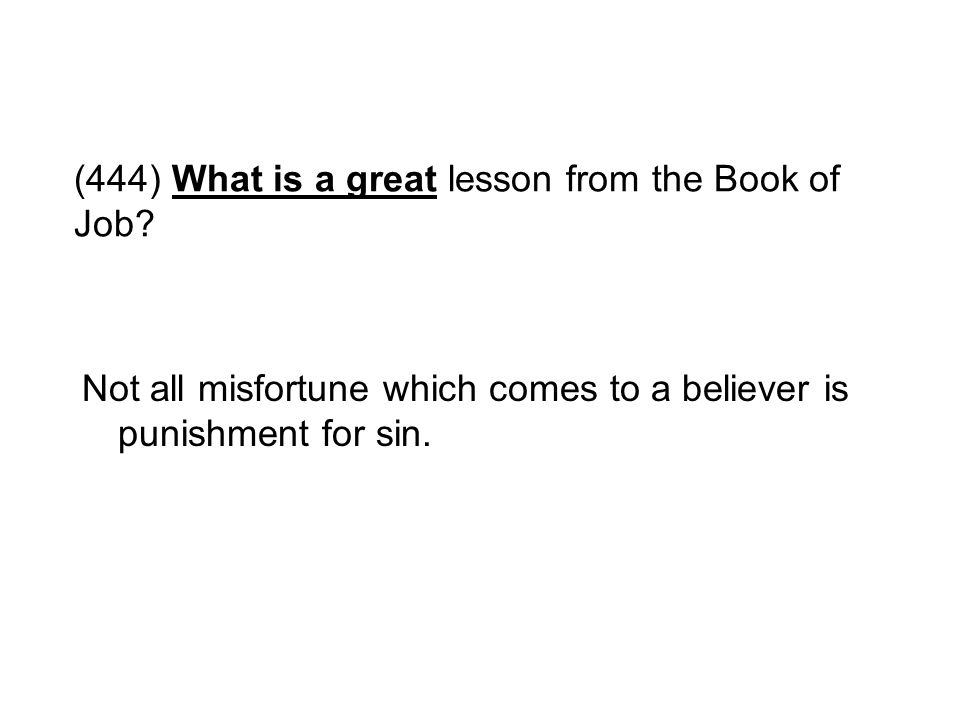 (444) What is a great lesson from the Book of Job? Not all misfortune which comes to a believer is punishment for sin.