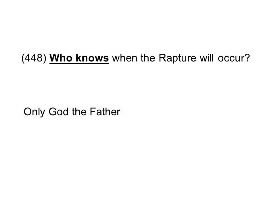 (448) Who knows when the Rapture will occur? Only God the Father