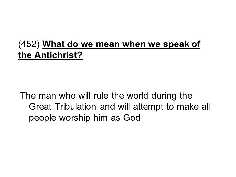 (452) What do we mean when we speak of the Antichrist? The man who will rule the world during the Great Tribulation and will attempt to make all peopl