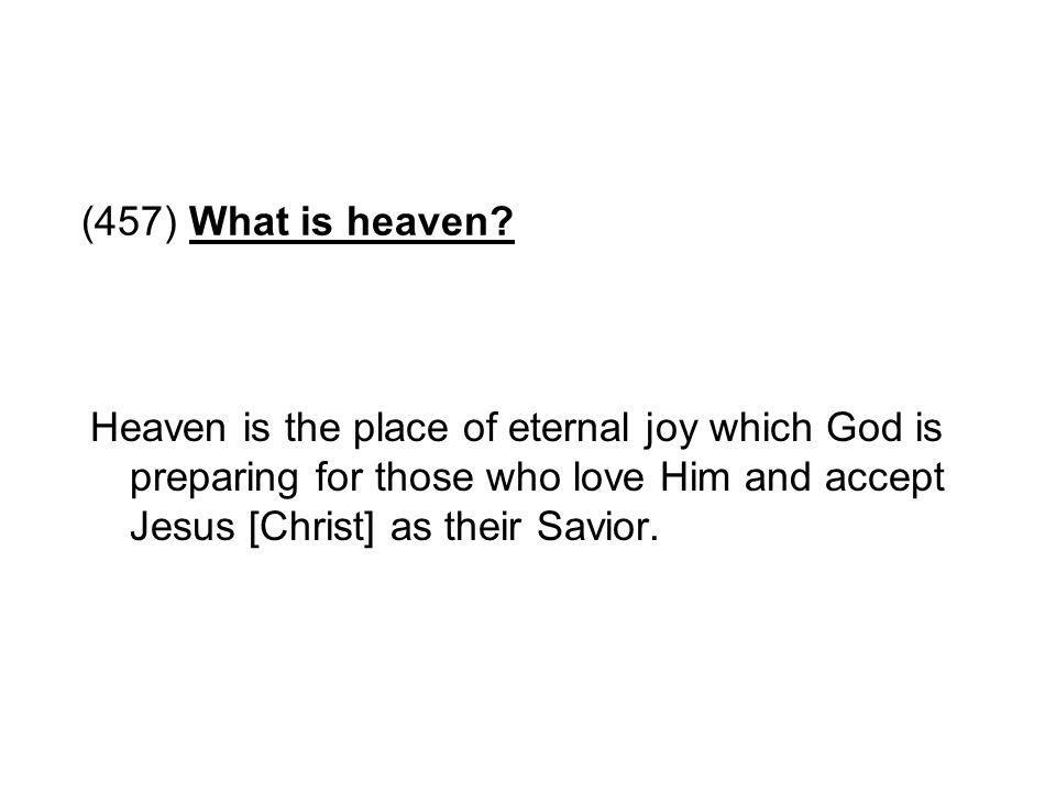 (457) What is heaven? Heaven is the place of eternal joy which God is preparing for those who love Him and accept Jesus [Christ] as their Savior.