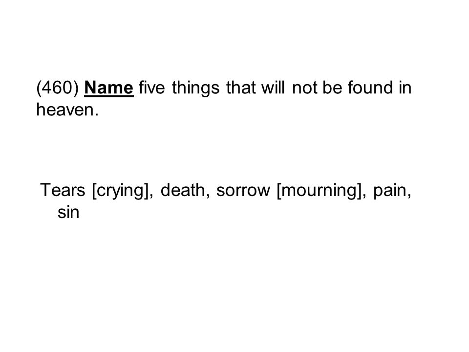(460) Name five things that will not be found in heaven. Tears [crying], death, sorrow [mourning], pain, sin