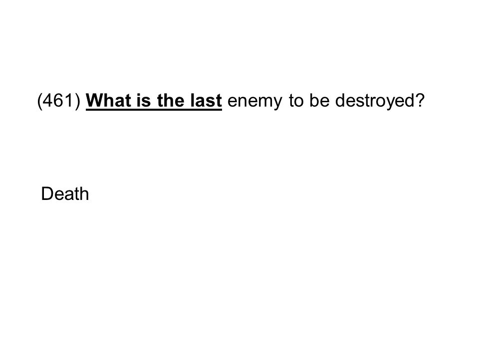 (461) What is the last enemy to be destroyed? Death