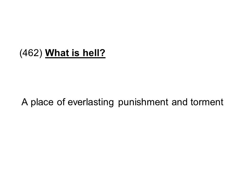 (462) What is hell? A place of everlasting punishment and torment
