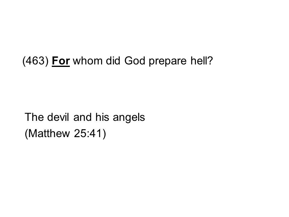 (463) For whom did God prepare hell? The devil and his angels (Matthew 25:41)
