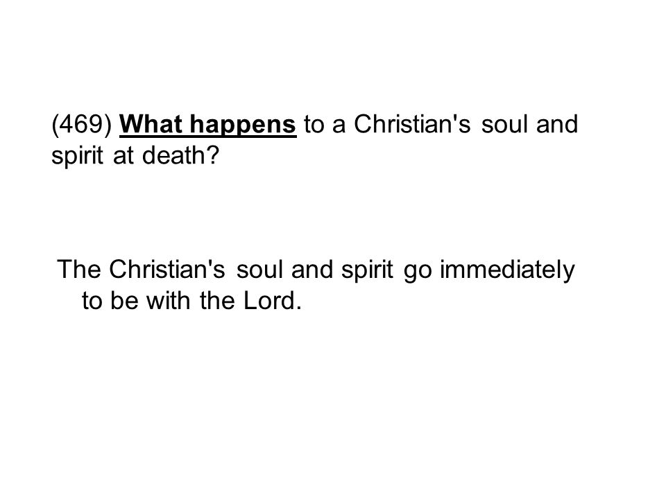 (469) What happens to a Christian's soul and spirit at death? The Christian's soul and spirit go immediately to be with the Lord.