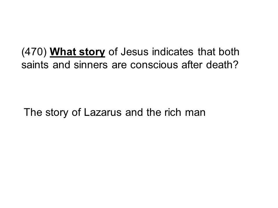 (470) What story of Jesus indicates that both saints and sinners are conscious after death? The story of Lazarus and the rich man