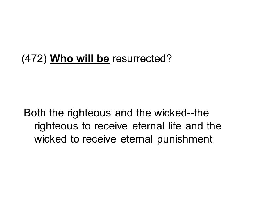 (472) Who will be resurrected? Both the righteous and the wicked--the righteous to receive eternal life and the wicked to receive eternal punishment