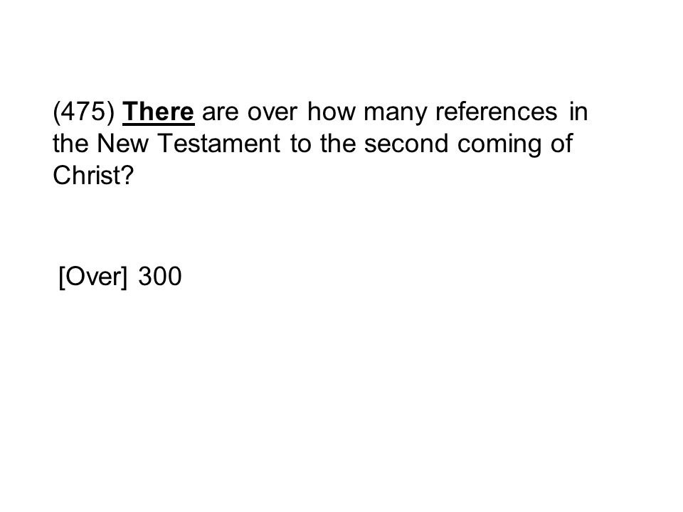 (475) There are over how many references in the New Testament to the second coming of Christ? [Over] 300