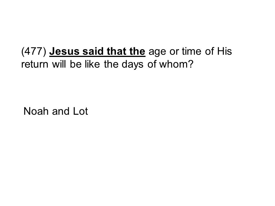 (477) Jesus said that the age or time of His return will be like the days of whom? Noah and Lot