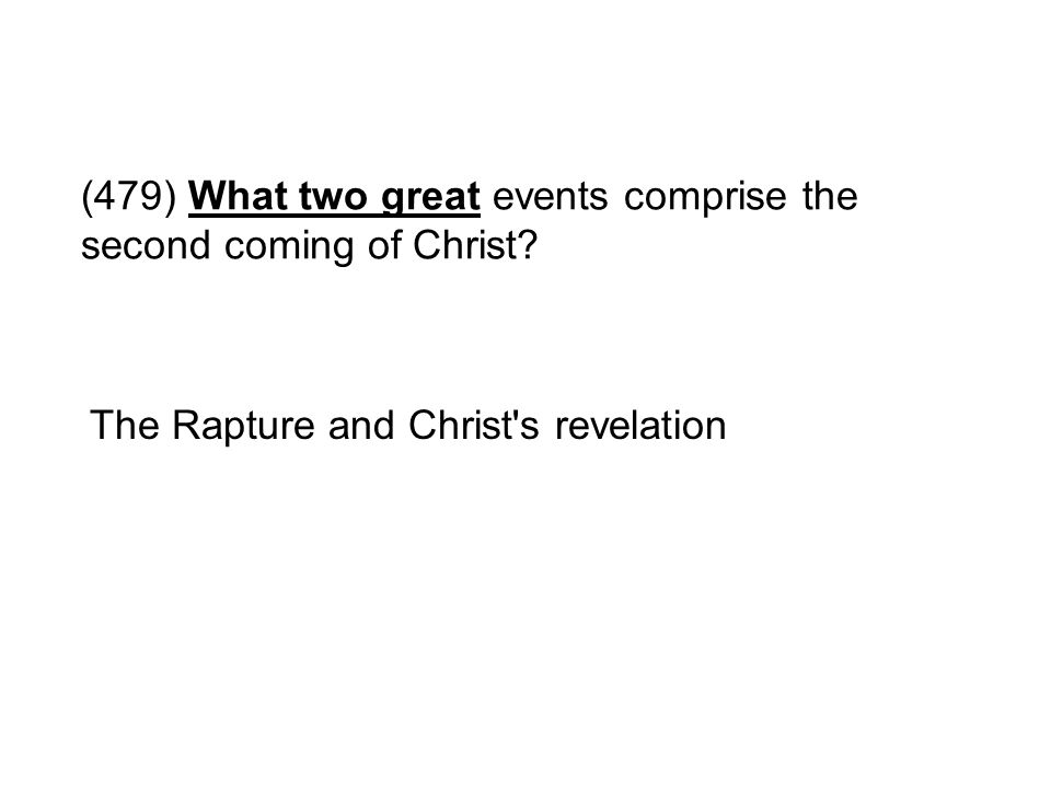 (479) What two great events comprise the second coming of Christ? The Rapture and Christ's revelation