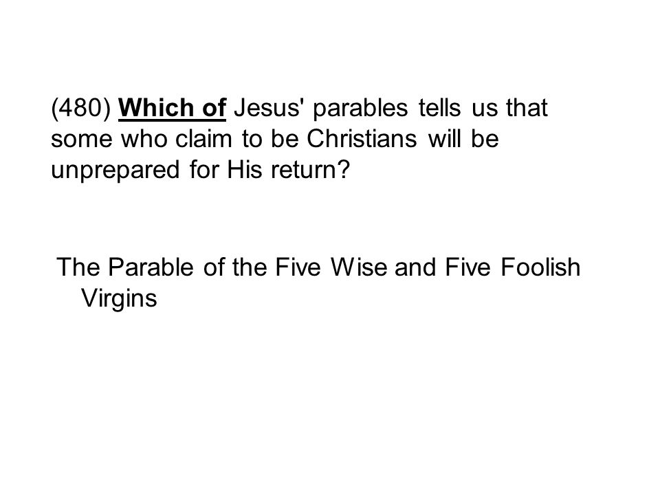 (480) Which of Jesus' parables tells us that some who claim to be Christians will be unprepared for His return? The Parable of the Five Wise and Five