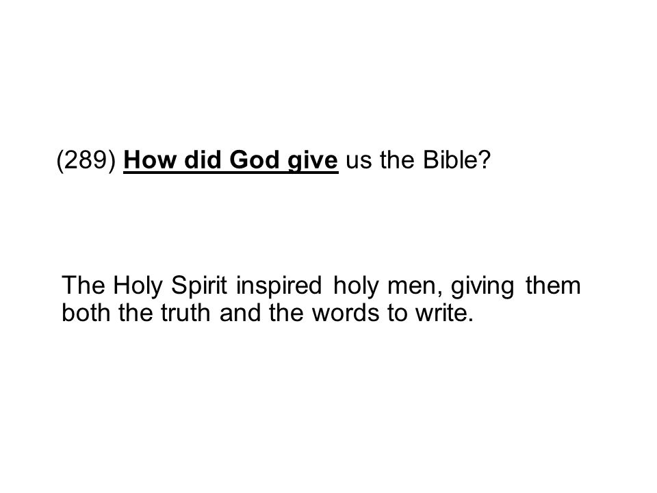 (289) How did God give us the Bible? The Holy Spirit inspired holy men, giving them both the truth and the words to write.