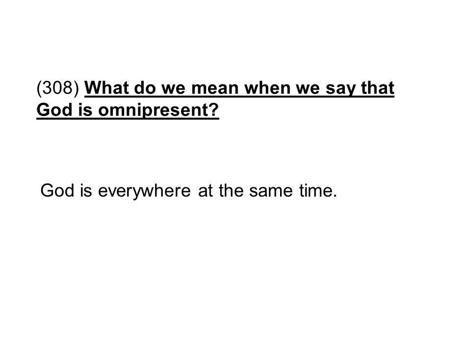 (308) What do we mean when we say that God is omnipresent? God is everywhere at the same time.