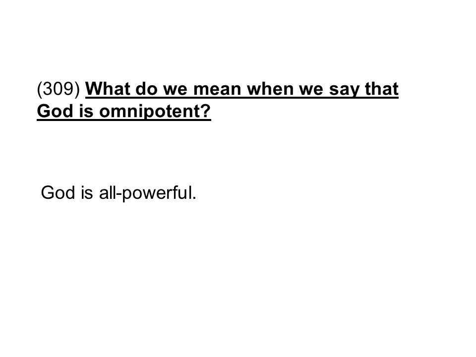 (309) What do we mean when we say that God is omnipotent? God is all-powerful.
