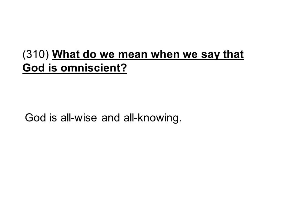 (310) What do we mean when we say that God is omniscient? God is all-wise and all-knowing.