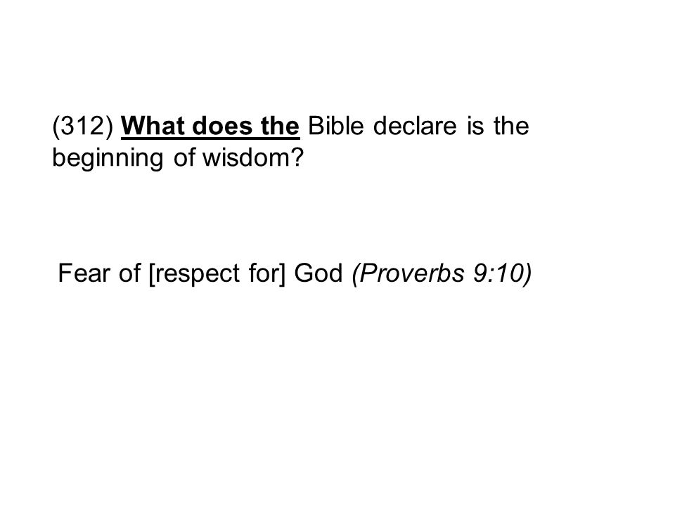 (312) What does the Bible declare is the beginning of wisdom? Fear of [respect for] God (Proverbs 9:10)