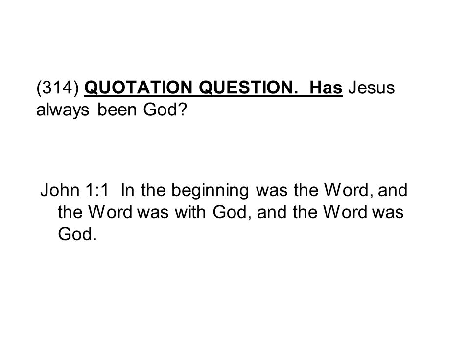(314) QUOTATION QUESTION. Has Jesus always been God? John 1:1 In the beginning was the Word, and the Word was with God, and the Word was God.