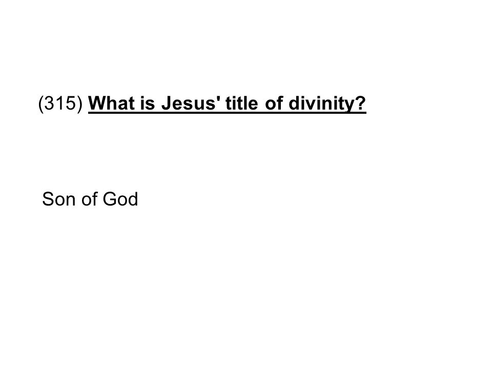 (315) What is Jesus' title of divinity? Son of God
