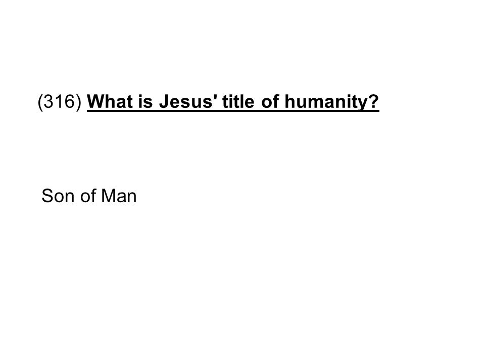 (316) What is Jesus' title of humanity? Son of Man