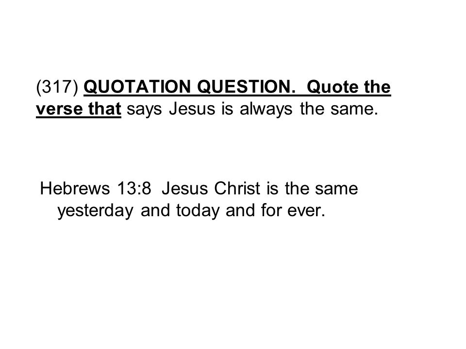 (317) QUOTATION QUESTION. Quote the verse that says Jesus is always the same. Hebrews 13:8 Jesus Christ is the same yesterday and today and for ever.