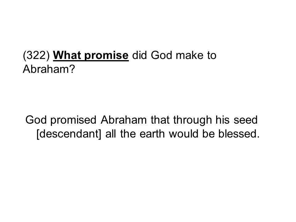 (322) What promise did God make to Abraham? God promised Abraham that through his seed [descendant] all the earth would be blessed.