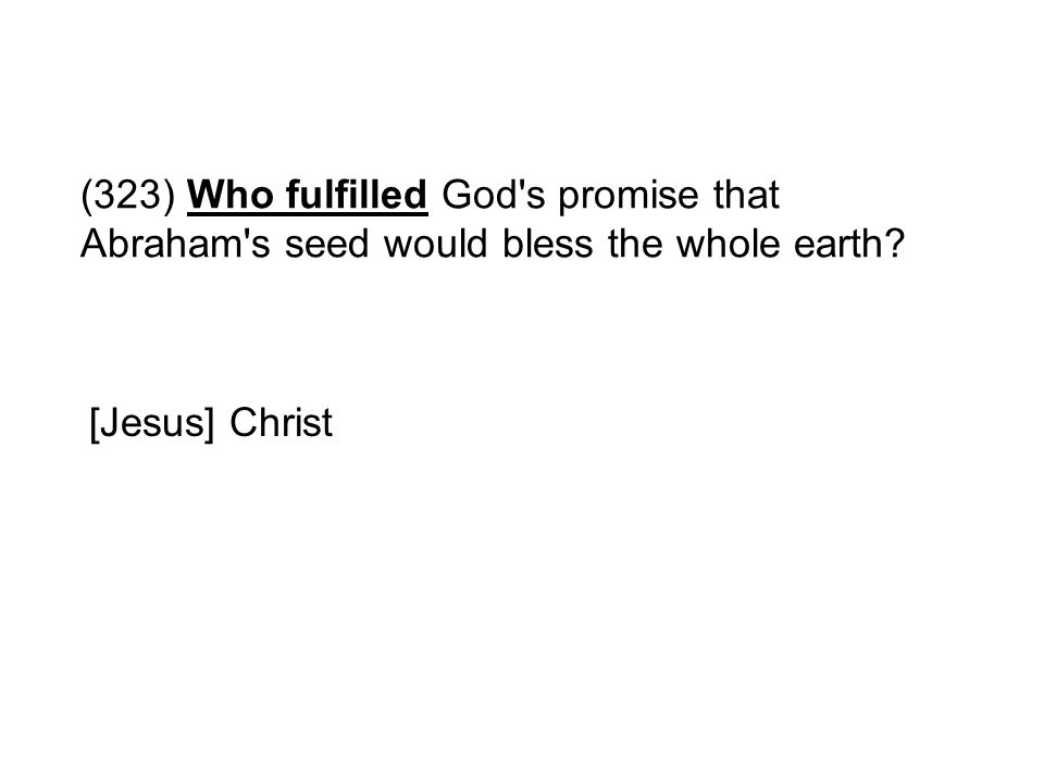 (323) Who fulfilled God's promise that Abraham's seed would bless the whole earth? [Jesus] Christ